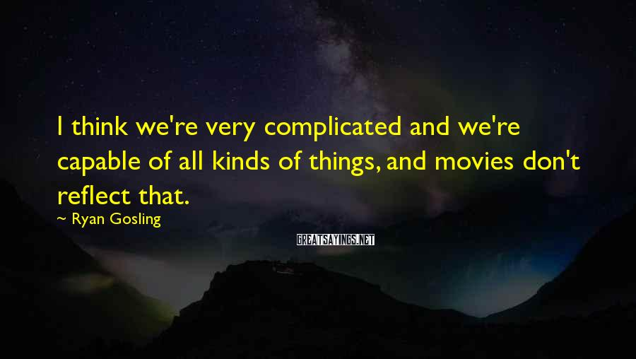 Ryan Gosling Sayings: I think we're very complicated and we're capable of all kinds of things, and movies