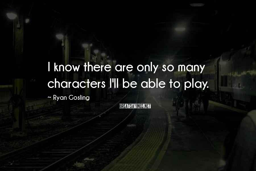 Ryan Gosling Sayings: I know there are only so many characters I'll be able to play.
