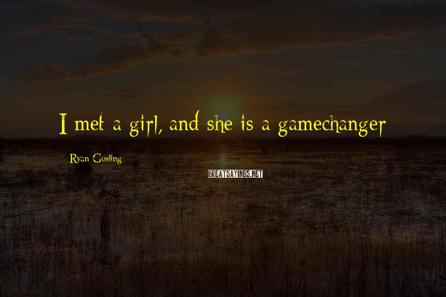 Ryan Gosling Sayings: I met a girl, and she is a gamechanger