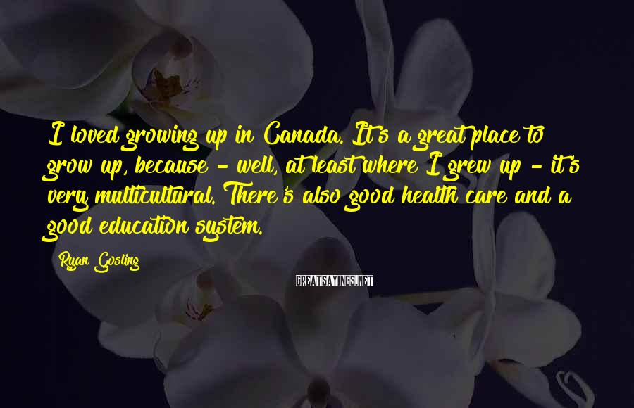 Ryan Gosling Sayings: I loved growing up in Canada. It's a great place to grow up, because -