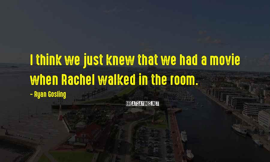 Ryan Gosling Sayings: I think we just knew that we had a movie when Rachel walked in the