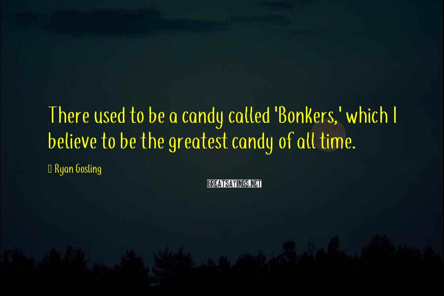 Ryan Gosling Sayings: There used to be a candy called 'Bonkers,' which I believe to be the greatest