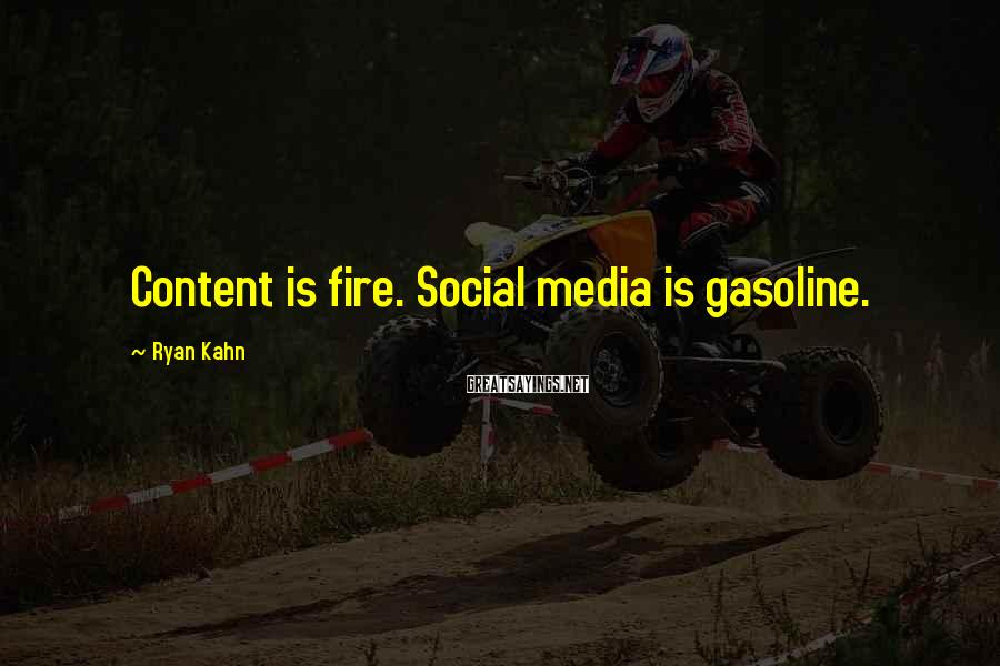 Ryan Kahn Sayings: Content is fire. Social media is gasoline.