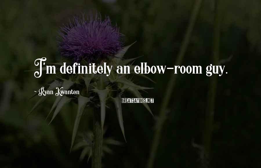 Ryan Kwanten Sayings: I'm definitely an elbow-room guy.
