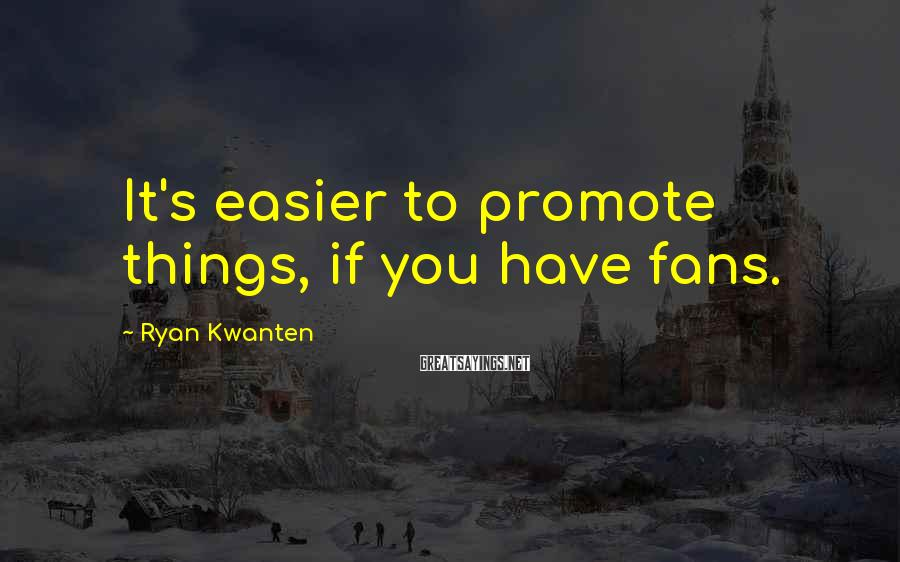 Ryan Kwanten Sayings: It's easier to promote things, if you have fans.