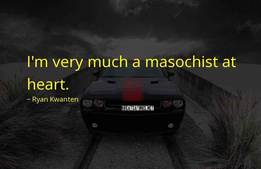 Ryan Kwanten Sayings: I'm very much a masochist at heart.