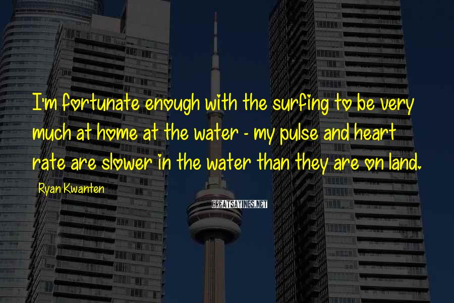Ryan Kwanten Sayings: I'm fortunate enough with the surfing to be very much at home at the water
