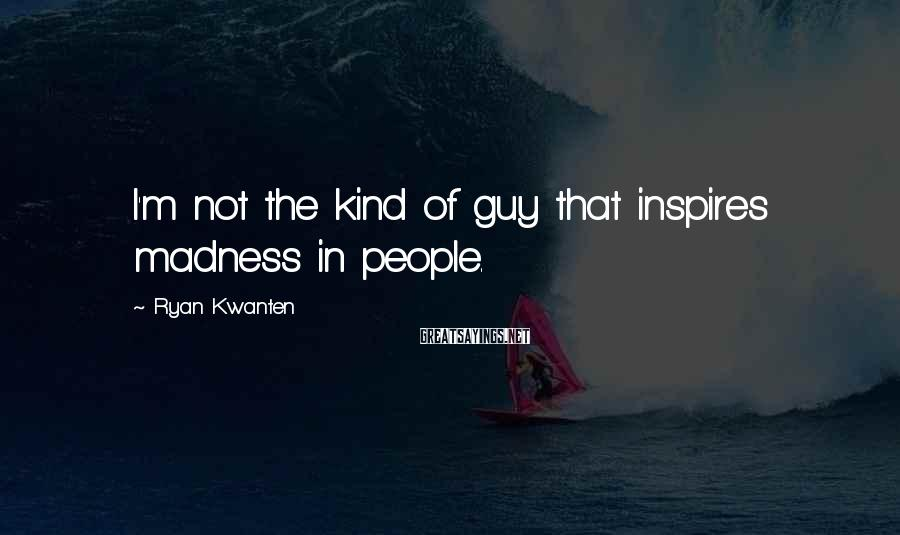 Ryan Kwanten Sayings: I'm not the kind of guy that inspires madness in people.