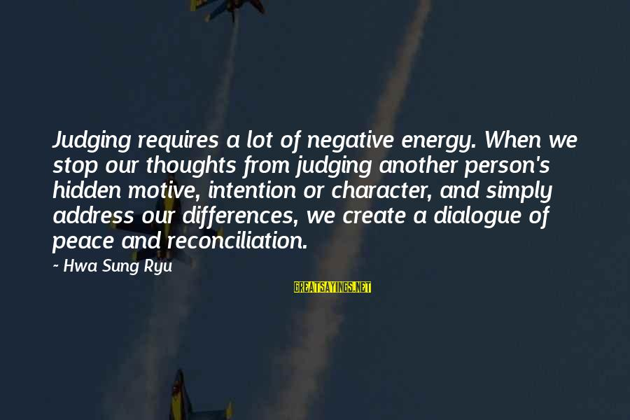 Ryu Sayings By Hwa Sung Ryu: Judging requires a lot of negative energy. When we stop our thoughts from judging another
