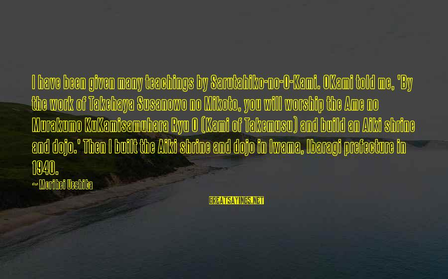 Ryu Sayings By Morihei Ueshiba: I have been given many teachings by Sarutahiko-no-O-Kami. OKami told me, 'By the work of