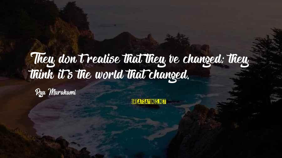 Ryu Sayings By Ryu Murakami: They don't realise that they've changed; they think it's the world that changed.