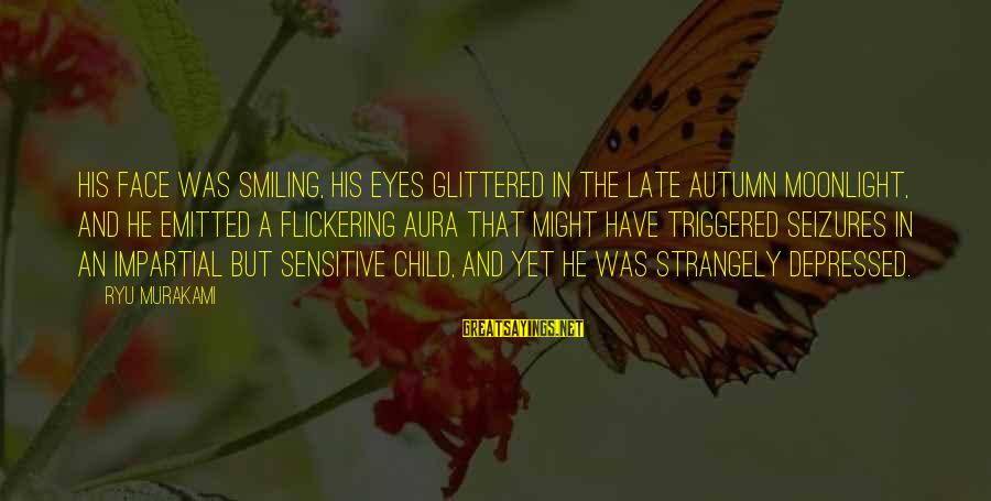Ryu Sayings By Ryu Murakami: His face was smiling, his eyes glittered in the late autumn moonlight, and he emitted