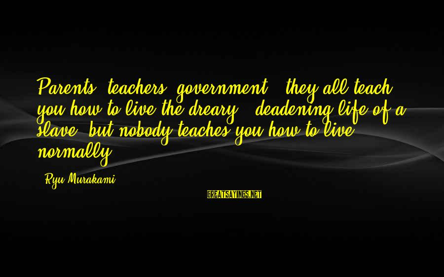 Ryu Sayings By Ryu Murakami: Parents, teachers, government - they all teach you how to live the dreary , deadening