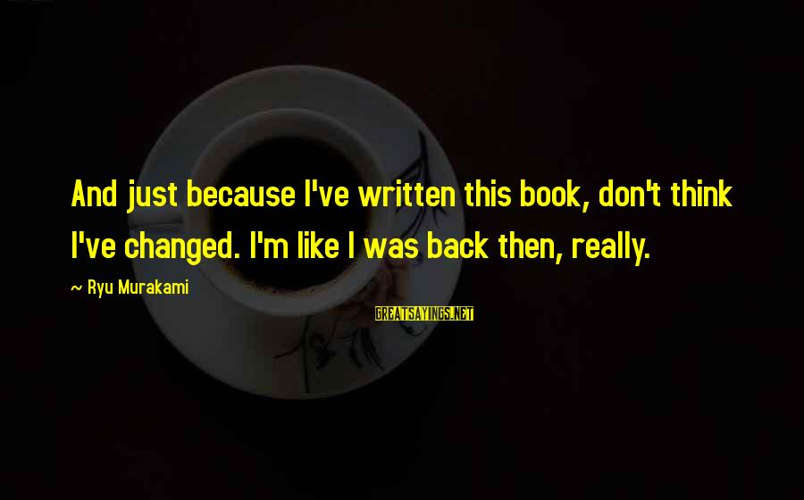 Ryu Sayings By Ryu Murakami: And just because I've written this book, don't think I've changed. I'm like I was