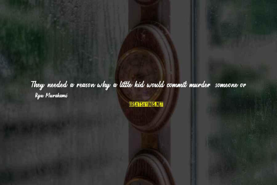 Ryu Sayings By Ryu Murakami: They needed a reason why a little kid would commit murder, someone or something to