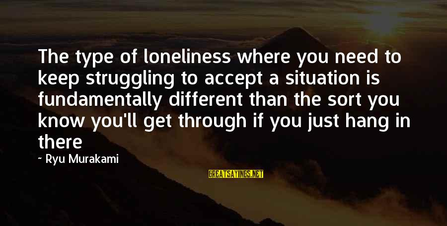 Ryu Sayings By Ryu Murakami: The type of loneliness where you need to keep struggling to accept a situation is