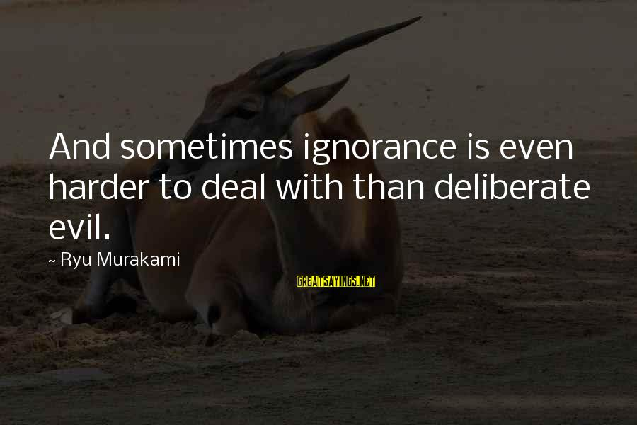 Ryu Sayings By Ryu Murakami: And sometimes ignorance is even harder to deal with than deliberate evil.