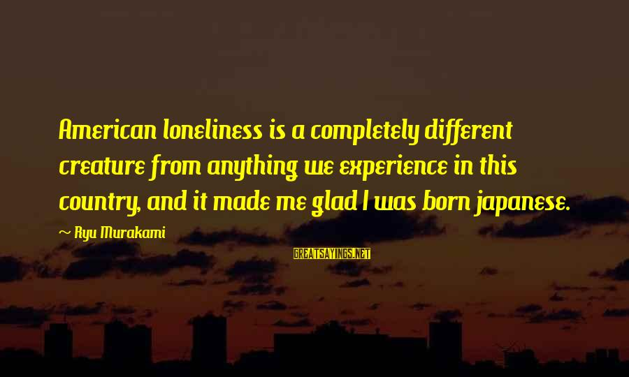 Ryu Sayings By Ryu Murakami: American loneliness is a completely different creature from anything we experience in this country, and