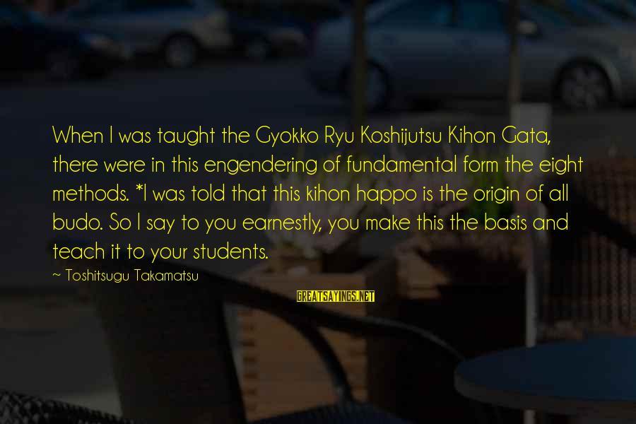 Ryu Sayings By Toshitsugu Takamatsu: When I was taught the Gyokko Ryu Koshijutsu Kihon Gata, there were in this engendering
