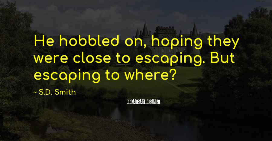 S.D. Smith Sayings: He hobbled on, hoping they were close to escaping. But escaping to where?