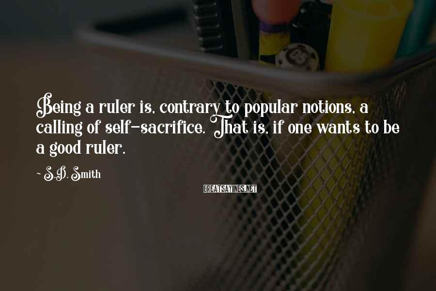 S.D. Smith Sayings: Being a ruler is, contrary to popular notions, a calling of self-sacrifice. That is, if