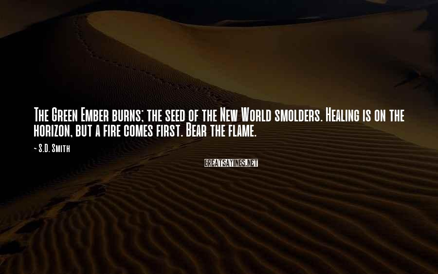 S.D. Smith Sayings: The Green Ember burns; the seed of the New World smolders. Healing is on the