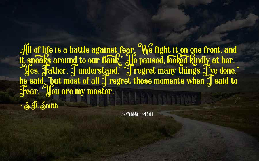 S.D. Smith Sayings: All of life is a battle against fear. We fight it on one front, and