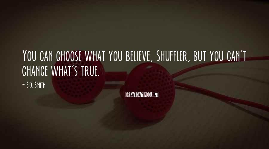 S.D. Smith Sayings: You can choose what you believe, Shuffler, but you can't change what's true.