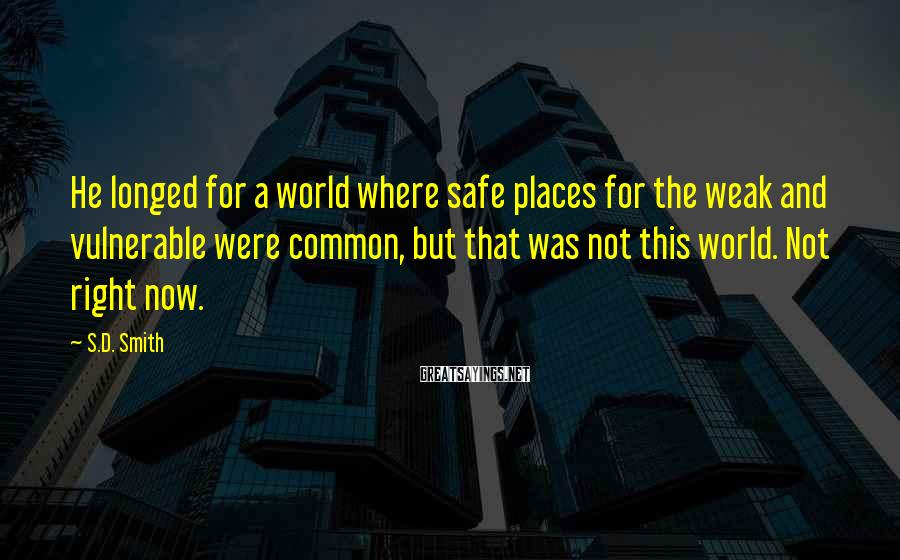 S.D. Smith Sayings: He longed for a world where safe places for the weak and vulnerable were common,