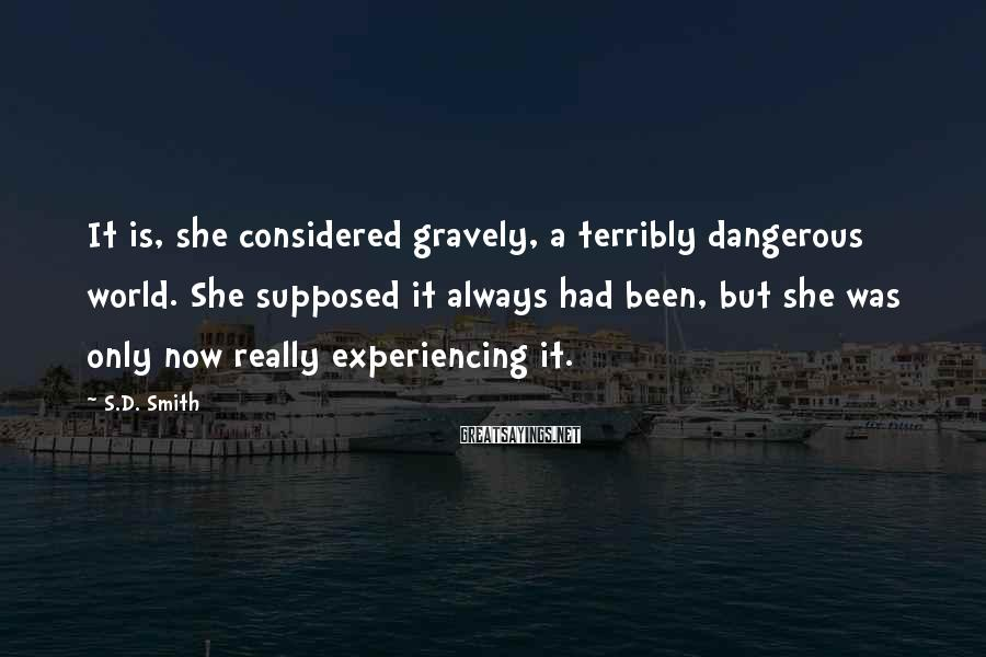S.D. Smith Sayings: It is, she considered gravely, a terribly dangerous world. She supposed it always had been,
