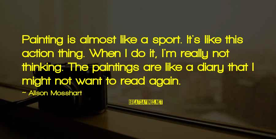 S Diary Sayings By Alison Mosshart: Painting is almost like a sport. It's like this action thing. When I do it,