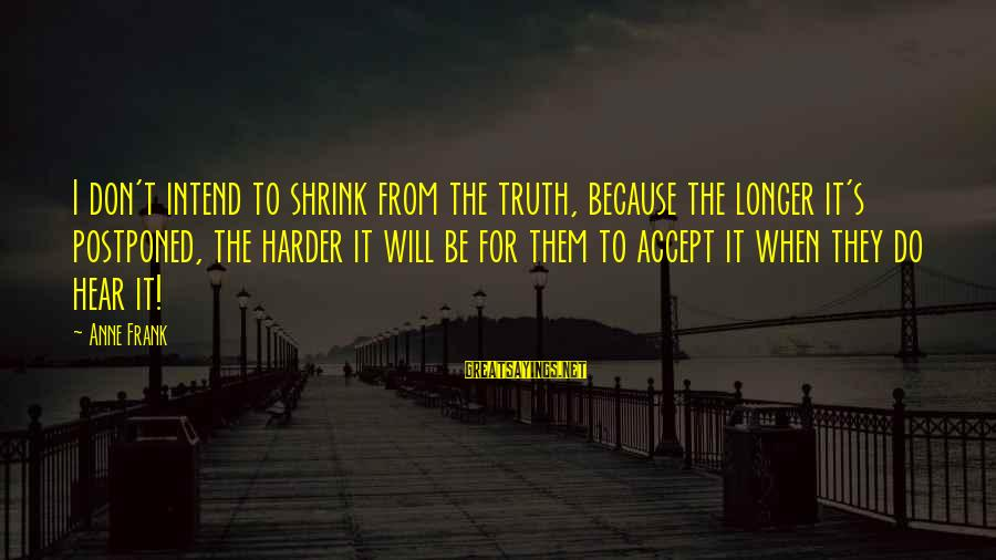S Diary Sayings By Anne Frank: I don't intend to shrink from the truth, because the longer it's postponed, the harder