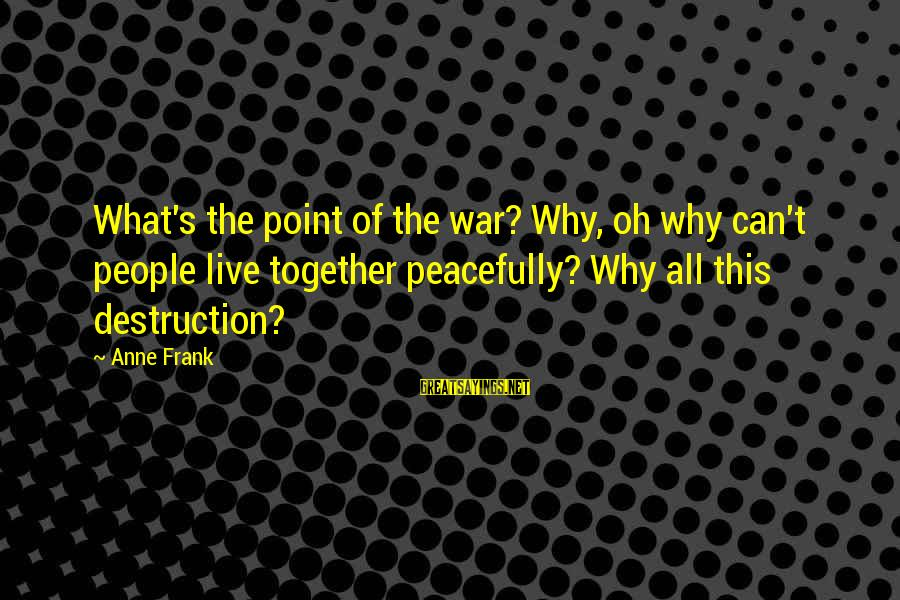 S Diary Sayings By Anne Frank: What's the point of the war? Why, oh why can't people live together peacefully? Why