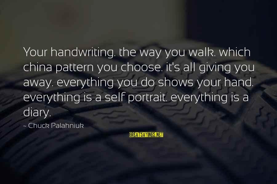 S Diary Sayings By Chuck Palahniuk: Your handwriting. the way you walk. which china pattern you choose. it's all giving you