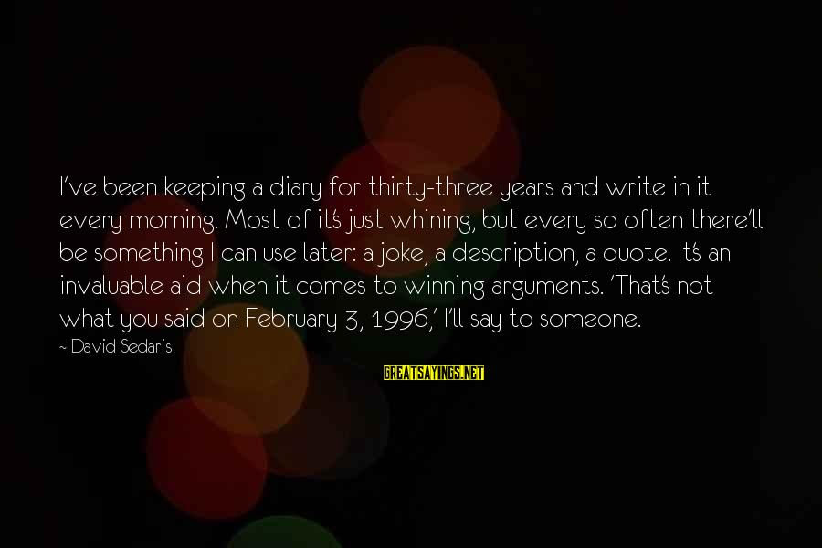 S Diary Sayings By David Sedaris: I've been keeping a diary for thirty-three years and write in it every morning. Most