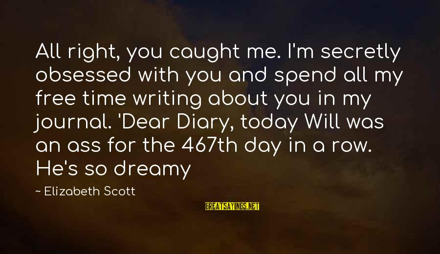 S Diary Sayings By Elizabeth Scott: All right, you caught me. I'm secretly obsessed with you and spend all my free