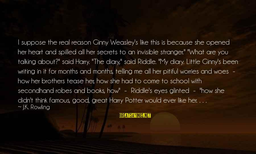 S Diary Sayings By J.K. Rowling: I suppose the real reason Ginny Weasley's like this is because she opened her heart