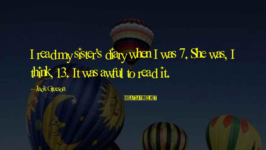 S Diary Sayings By Jack Gleeson: I read my sister's diary when I was 7. She was, I think, 13. It