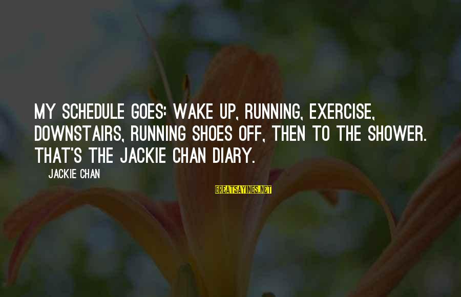 S Diary Sayings By Jackie Chan: My schedule goes: wake up, running, exercise, downstairs, running shoes off, then to the shower.