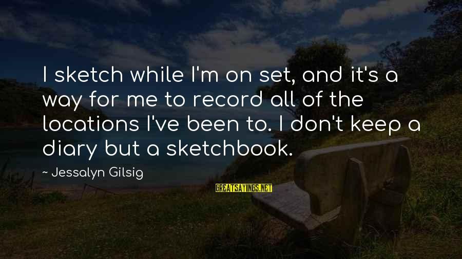 S Diary Sayings By Jessalyn Gilsig: I sketch while I'm on set, and it's a way for me to record all