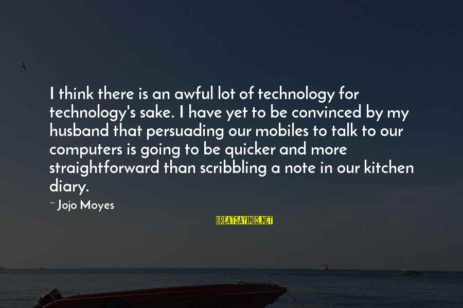 S Diary Sayings By Jojo Moyes: I think there is an awful lot of technology for technology's sake. I have yet