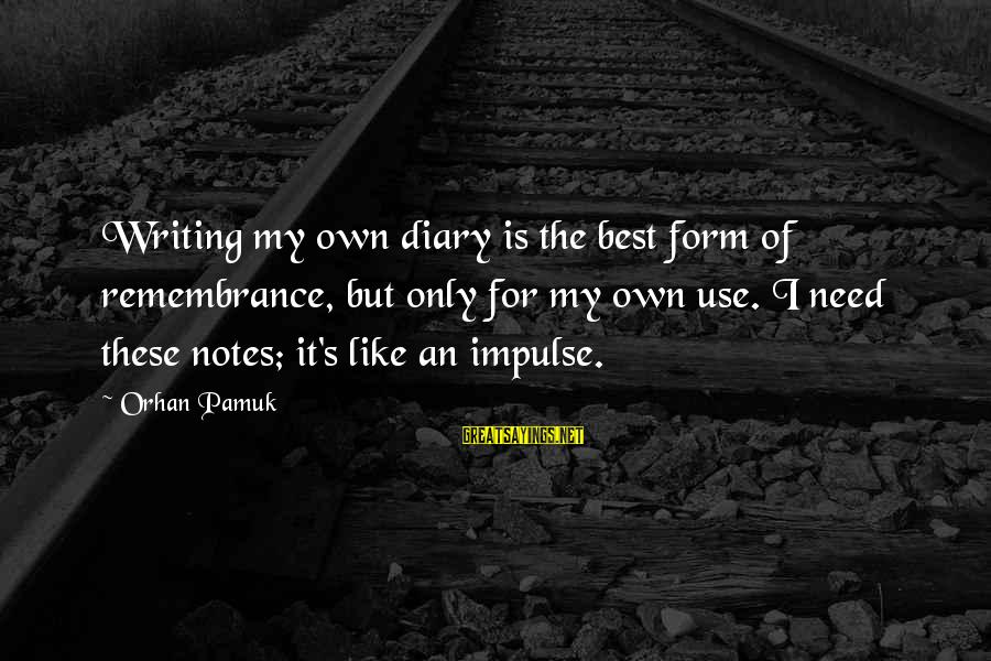 S Diary Sayings By Orhan Pamuk: Writing my own diary is the best form of remembrance, but only for my own