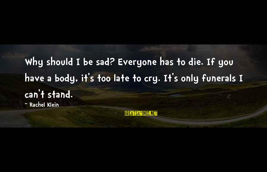 S Diary Sayings By Rachel Klein: Why should I be sad? Everyone has to die. If you have a body, it's