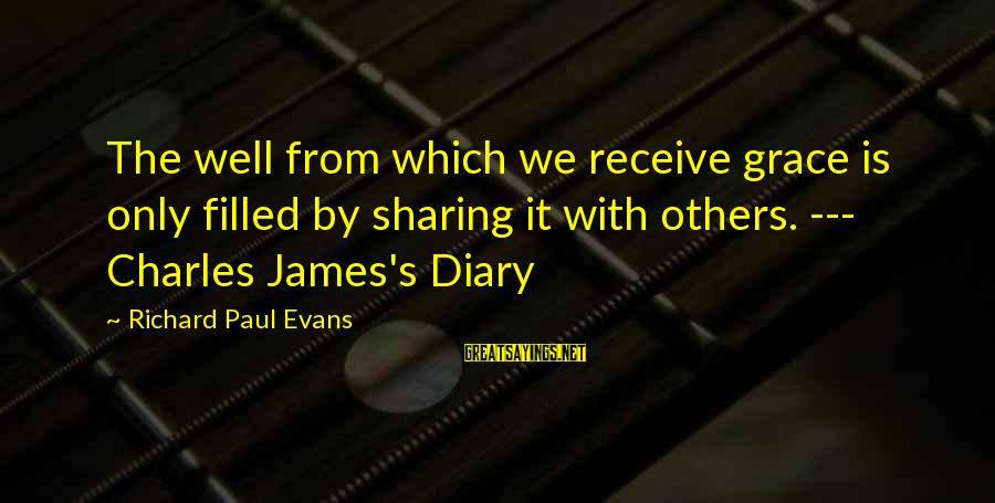 S Diary Sayings By Richard Paul Evans: The well from which we receive grace is only filled by sharing it with others.