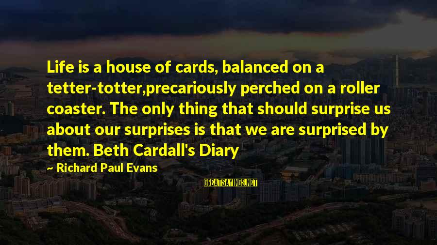 S Diary Sayings By Richard Paul Evans: Life is a house of cards, balanced on a tetter-totter,precariously perched on a roller coaster.