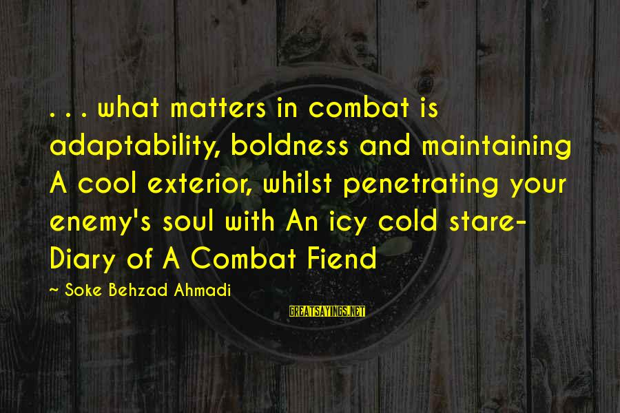 S Diary Sayings By Soke Behzad Ahmadi: . . . what matters in combat is adaptability, boldness and maintaining A cool exterior,