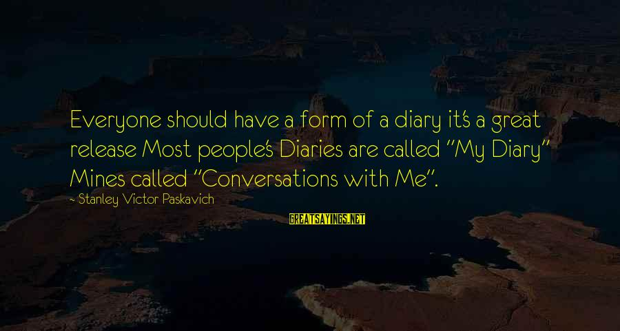 S Diary Sayings By Stanley Victor Paskavich: Everyone should have a form of a diary it's a great release Most people's Diaries