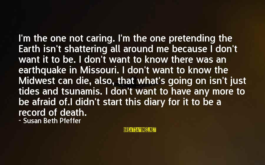 S Diary Sayings By Susan Beth Pfeffer: I'm the one not caring. I'm the one pretending the Earth isn't shattering all around