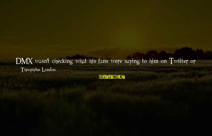 S Diary Sayings By Theophilus London: DMX wasn't checking what his fans were saying to him on Twitter or Facebook. Jay-Z