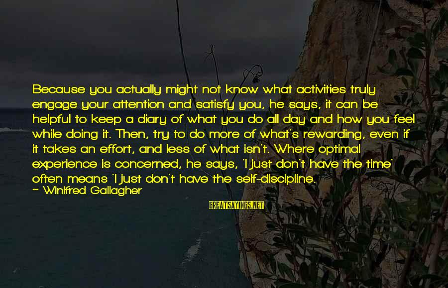 S Diary Sayings By Winifred Gallagher: Because you actually might not know what activities truly engage your attention and satisfy you,